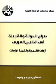 صراع الدولة والقبيلة في الخليج العربي: أزمات التنمية وتنمية الأزمات - محمد جواد رضا