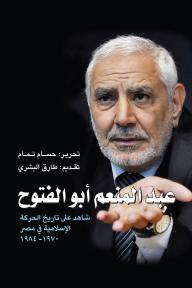 عبد المنعم أبو الفتوح: شاهد على تاريخ الحركة الإسلامية في مصر 1970-1984 - عبد المنعم أبو الفتوح