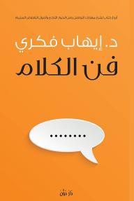 فن الكلام: أروع كتاب لشرح مهارات التواصل وفن الحوار الناجح وأصول التفاوض السليم