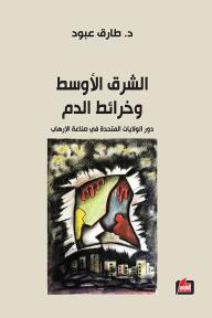 الشرق الأوسط وخرائط الدم: دور الولايات المتحدة في صناعة الإرهاب - طارق عبود