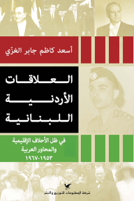 العلاقات الأردنية اللبنانية: في ظل الأحلاف الإقليمية والمحاور العربية 1953 - 1967
