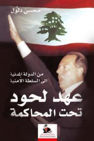 عهد لحود تحت المحاكمة ؛ من الدولة المدنية إلى السلطة الأمنية
