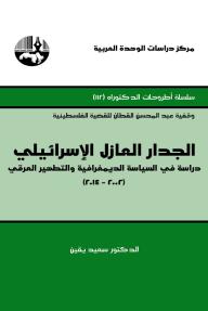 الجدار العازل الإسرائيلي: دراسة في السياسة الديمغرافية والتطهير العرقي 2002-2014