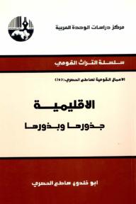 الإقليمية: جذورها وبذورها ( سلسلة التراث القومي: الأعمال القومية لساطع الحصري )