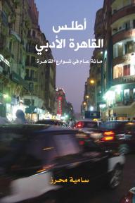 أطلس القاهرة الأدبي؛ مائة عام في شوارع القاهرة - سامية محرز