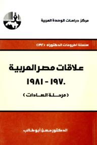 علاقات مصر العربية ، 1970 - 1981 (مرحلة السادات) - سلسلة أطروحات الدكتوراه - حسن أبو طالب