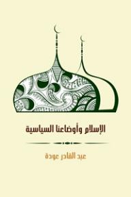 الإسلام وأوضاعنا السياسية - عبد القادر عودة