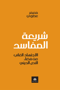 شريعة المفاسد ؛ الاجتهاد الغائب عن فضاء النص الديني - معمر عطوي