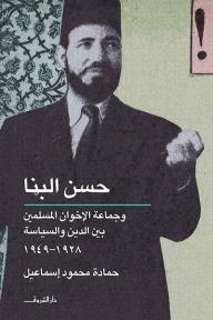 حسن البنا وجماعة الإخوان المسلمين بين الدين والسياسة 1928 - 1949